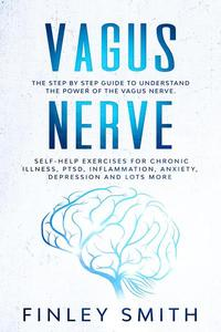Vagus Nerve: The Step By Step Guide To Understand The Power Of The Vagus Nerve. Self-Help Exercises For Chronic Illness, PTSD, Inflammation, Anxiety, Depression and Lots More