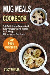 Mug Meals Cookbook: 95 Delicious Quick And Easy Microwave Meals In A Mug, Microwave Recipes