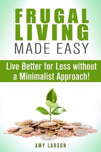 Frugal Living Made Easy: Live Better for Less without a Minimalist Approach!