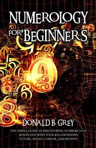 Numerology For Beginners - The Simple Guide In Discovering Numbers That Resonates With Your Relationships, Future, Money, Career, And Destiny