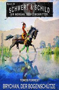 Schwert und Schild – Sir Morgan, der Löwenritter Band 28: Brychan, der Bogenschütze