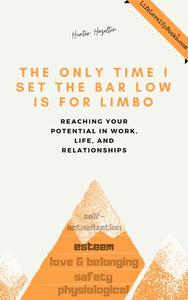 The Only Time I Set the Bar Low Is for Limbo: Reaching Your Potential in Work, Life, and Relationships