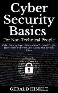 Cyber Security Basics for Non-technical People: Cyber Security Expert Teaches Non-Technical People How to be Safe from Cyber-attacks and Internet Scams