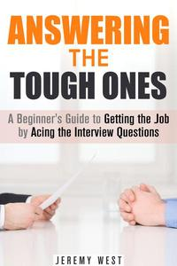 Answering the Tough Ones: A Beginner's Guide to Getting the Job by Acing the Interview Questions