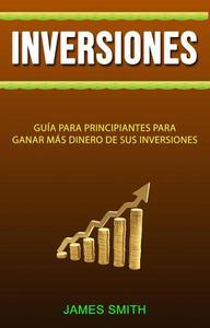 Inversiones: Guía Para Principiantes Para Ganar Más Dinero De Sus Inversiones