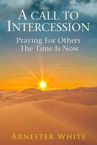 A Call To Intercession: Praying For Others:The Time Is Now