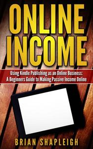Online Income: Using Kindle Publishing As An Online Business: A Beginners Guide to Making Passive Income Online
