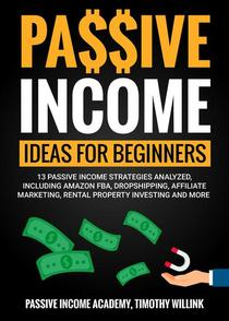 Passive Income Ideas for Beginners: 13 Passive Income Strategies Analyzed, Including Amazon FBA, Dropshipping, Affiliate Marketing, Rental Property Investing and More