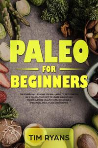 Paleo For Beginners: The Essential Lessons You Will Need To Get Started On A Paleolithic Diet To Loose Weight And Create A More Healthy Life, Including A Practical Meal Plan And Recipes