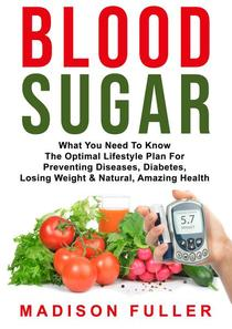 Blood Sugar: What You Need To Know, The Optimal Lifestyle Plan For Preventing Diseases, Diabetes, Losing Weight & Natural, Amazing Health