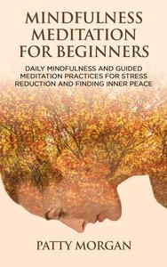 Mindfulness Meditation for Beginners: Daily Mindfulness and Guided Meditation Practices for Stress Reduction and Finding Inner Peace