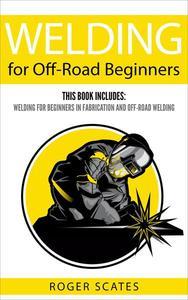 Welding for Off-Road Beginners: This Book Includes - Welding for Beginners in Fabrication & Off-Road Welding