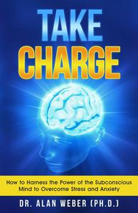 Take Charge: How to Harness the Power of the Subconscious Mind to Overcome Stress and Anxiety