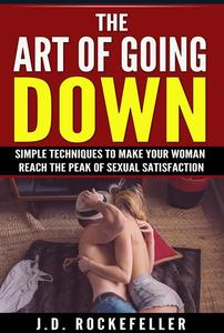 The Art of Going Down: Simple Techniques to Make Your Woman Reach the Peak of Sexual Satisfaction