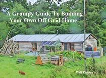A Grumpy Guide to Building Your Own Off Grid Home