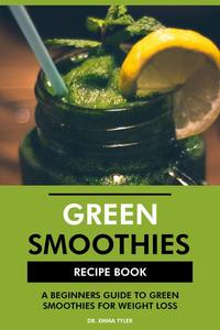 Green Smoothies Recipe Book: A Beginners Guide to Green Smoothies for Weight Loss