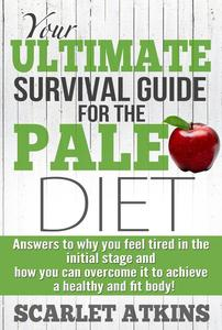 Your Ultimate Survival Guide for the Paleo Diet: Answers to Why You Feel Tired in the Initial Stage and How You Can Overcome it to Achieve a Healthy and Fit Body!
