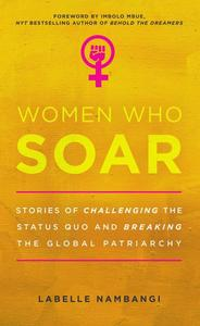 Women Who Soar: Stories of Challenging the Status Quo and Breaking the Global Patriarchy