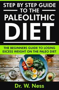 Step by Step Guide to the Paleolithic Diet: The Beginners Guide to Losing Excess Weight on the Paleo Diet