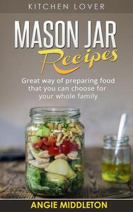 Mason Jar Recipes:Great Way of Preparing Food That You Can Choose For Your Whole Family