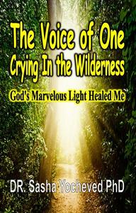 The Voice of One Crying In the Wilderness: God's Marvelous Light Healed Me