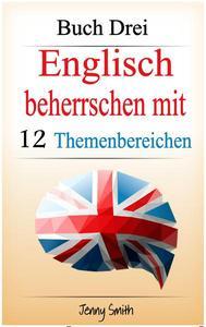 Englisch beherrschen mit 12 Themenbereichen. Buch Drei: Über 180 Wörter und Phrasen auf mittlerem Niveau erklärt