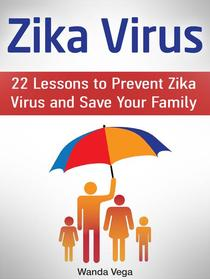 Zika Virus: 22 Lessons to Prevent Zika Virus and Save Your Family