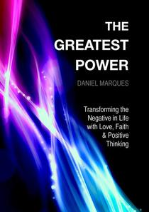 The Greatest Power: Transforming the Negative in Life with Love, Faith and Positive Thinking