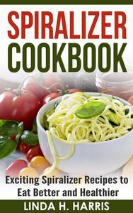 Spiralizer Cookbook: Exciting Spiralizer Recipes to Eat Better and Healthier