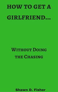 How to Get a Girlfriend...Without Doing the Chasing