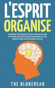 L'Esprit Organisé :  Comment recâbler votre cerveau pour stopper les mauvaises habitudes et les addictions en 30 étapes faciles