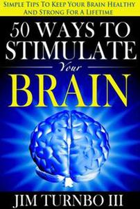 50 Ways To Stimulate Your Brain: Simple Tips To Keep Your Brain Healthy and Strong For A Lifetime