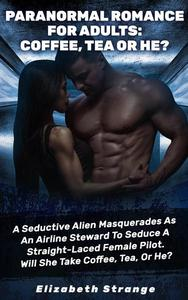 Paranormal Romance for Adults: Coffee, Tea or He?: A Seductive Alien Masquerades as an Airline Steward to Seduce a Straight-Laced Female Pilot. Will She Take Coffee, Tea, or He?