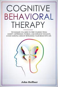 Cognitive Behavioral Therapy Techniques You Need to Free Yourself from Anxiety, Depression, Phobias, and Intrusive Thoughts. Avoid Harmful Meds by Retraining Your Brain with CBT.