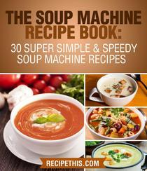 The Soup Machine Recipe Book: 30 Super Simple & Speedy Soup Machine Recipes