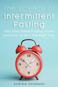 The Science Of Intermittent Fasting: Why Intermittent Fasting Works And How To Do It The Right Way