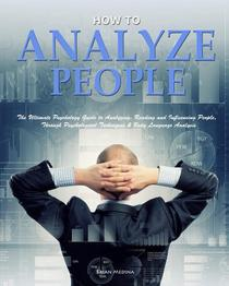 How to Analyze People: The Ultimate Psychology Guide to Analyzing, Reading and Influencing People,Through Psychological Techniques & Body Language Analysis