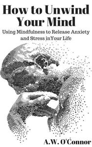 How to Unwind Your Mind: Using Mindfulness to Release Anxiety and Stress in Your Life