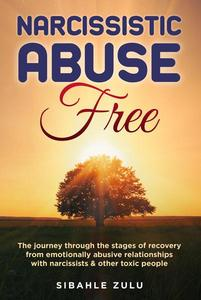 Narcissistic Abuse Free: The Journey Through the Stages of Recovery from Emotionally Abusive Relationships with Narcissists and other Toxic People