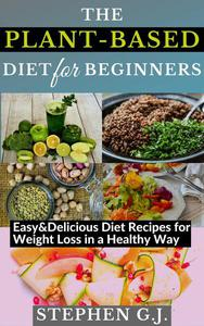 The Plant-Based Diet for Beginners: Easy&Delicious Diet Recipes for Weight Loss in a Healthy Way