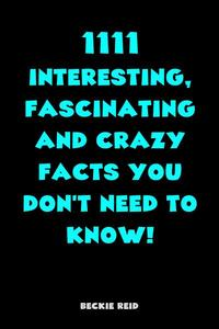 1111 Interesting, Fascinating and Crazy Facts You Don't Need To Know