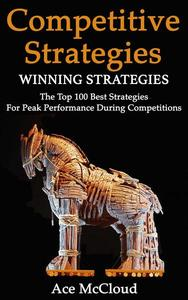 Competitive Strategy: Winning Strategies: The Top 100 Best Strategies For Peak Performance During Competitions