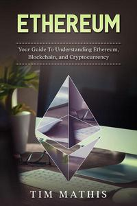 Ethereum: Your Guide To Understanding Ethereum, Blockchain,and Cryptocurrency