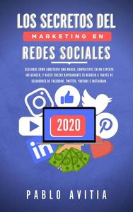 Los secretos del Marketing en Redes Sociales 2020: Descubre cómo construir una marca, convertirte en un experto influencer, y hacer crecer rápidamente tu negocio a través de seguidores de Facebook, Tw
