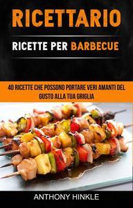 Ricettario: Ricette Per Barbecue: 40 Ricette Che Possono Portare Veri Amanti Del Gusto Alla Tua Griglia