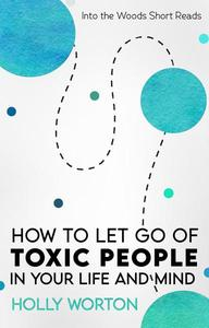 How to Let Go of Toxic People in Your Life and Mind