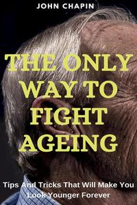 The Only Way To Fight Ageing: Tips And Tricks That Will Make You Look Younger Forever