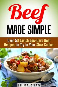 Beef Made Simple: Over 50 Lavish Low-Carb Beef Recipes to Try in Your Slow Cooker