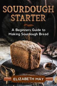 Sourdough Starter :A Beginners Guide to Making Sourdough Bread