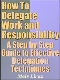 How To Delegate Work and Responsibility: A Step by Step Guide to Effective Delegation Techniques